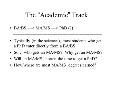 "The "" Academic "" Track BA/BS —> MA/MS —> PhD (?) ==================================== Typically (in the sciences), most students who get a PhD enter directly."