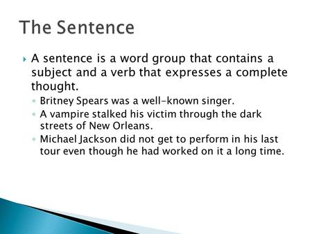  A sentence is a word group that contains a subject and a verb that expresses a complete thought. ◦ Britney Spears was a well-known singer. ◦ A vampire.
