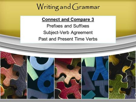 Writing and Grammar Connect and Compare 3 Prefixes and Suffixes Subject-Verb Agreement Past and Present Time Verbs.