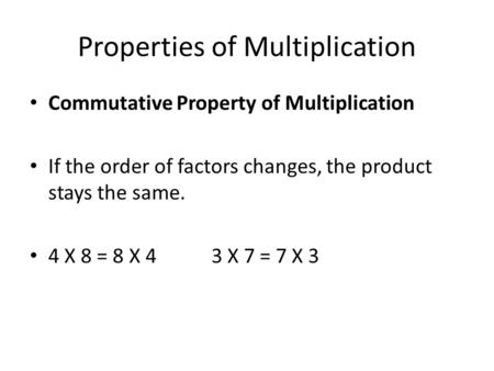 Properties of Multiplication Commutative Property of Multiplication If the order of factors changes, the product stays the same. 4 X 8 = 8 X 4 3 X 7 =