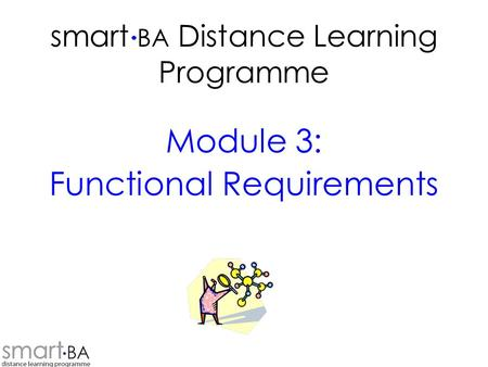 Smart BA Distance Learning Programme Module 3: Functional Requirements.