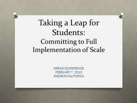 Taking a Leap for Students: Committing to Full Implementation of Scale DREAM CONFERENCE FEBRUARY 7, 2013 ANEHEIM CALIFORNIA.