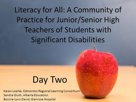 Literacy for All: A Community of Practice for Junior/Senior High Teachers of Students with Significant Disabilities Day Two Karen Loerke, Edmonton Regional.