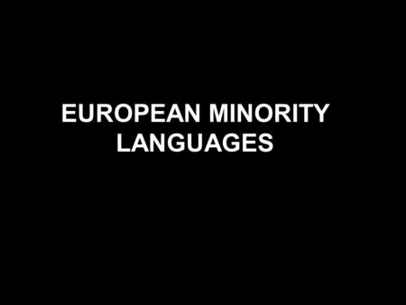 EUROPEAN MINORITY LANGUAGES. DEFINITION OF A MINORITY LANGUAGE A minority language is a language spoken by a minority of the population of a country.
