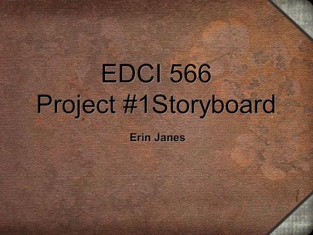 EDCI 566 Project #1Storyboard Erin Janes. Topic Family History and Genealogy Context: Introduction to a Unit on Genealogy for a High School History Course.