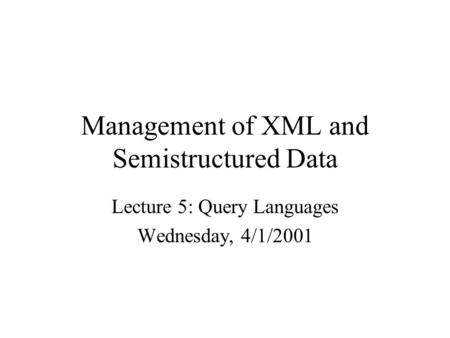 Management of XML and Semistructured Data Lecture 5: Query Languages Wednesday, 4/1/2001.