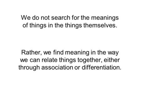 We do not search for the meanings of things in the things themselves. Rather, we find meaning in the way we can relate things together, either through.