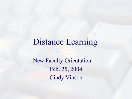 Distance Learning New Faculty Orientation Feb. 25, 2004 Cindy Vinson.