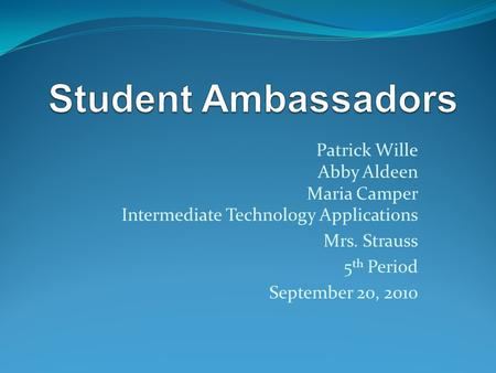 Patrick Wille Abby Aldeen Maria Camper Intermediate Technology Applications Mrs. Strauss 5 th Period September 20, 2010.