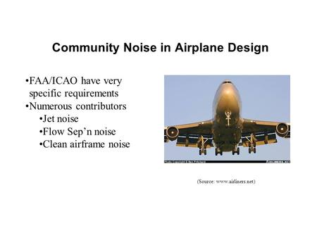 Community Noise in Airplane Design FAA/ICAO have very specific requirements Numerous contributors Jet noise Flow Sep'n noise Clean airframe noise (Source: