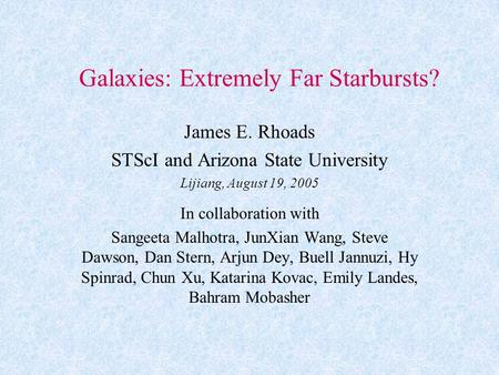 Galaxies: Extremely Far Starbursts? James E. Rhoads STScI and Arizona State University Lijiang, August 19, 2005 In collaboration with Sangeeta Malhotra,