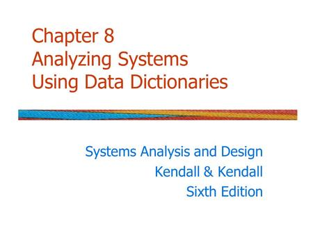 Chapter 8 Analyzing Systems Using Data Dictionaries Systems Analysis and Design Kendall & Kendall Sixth Edition.