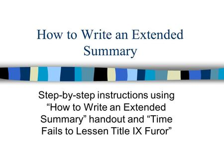 "How to Write an Extended Summary Step-by-step instructions using ""How to Write an Extended Summary"" handout and ""Time Fails to Lessen Title IX Furor"""