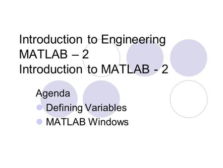 Introduction to Engineering MATLAB – 2 Introduction to MATLAB - 2 Agenda Defining Variables MATLAB Windows.