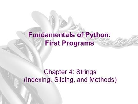 Fundamentals of Python: First Programs Chapter 4: Strings (Indexing, Slicing, and Methods)