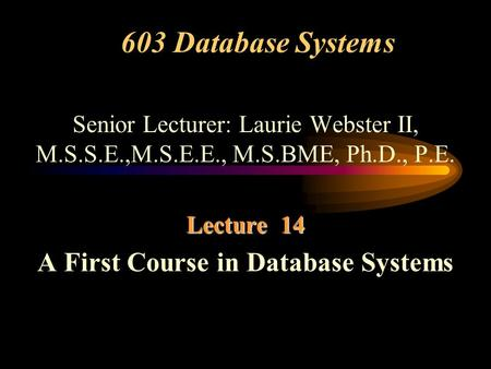 603 Database Systems Senior Lecturer: Laurie Webster II, M.S.S.E.,M.S.E.E., M.S.BME, Ph.D., P.E. Lecture 14 A First Course in Database Systems.