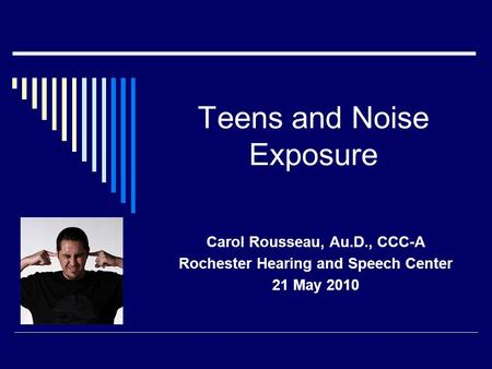 Teens and Noise Exposure Carol Rousseau, Au.D., CCC-A Rochester Hearing and Speech Center 21 May 2010.
