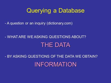 Querying a Database - A question or an inquiry (dictionary.com) - WHAT ARE WE ASKING QUESTIONS ABOUT? THE DATA - BY ASKING QUESTIONS OF THE DATA WE OBTAIN?
