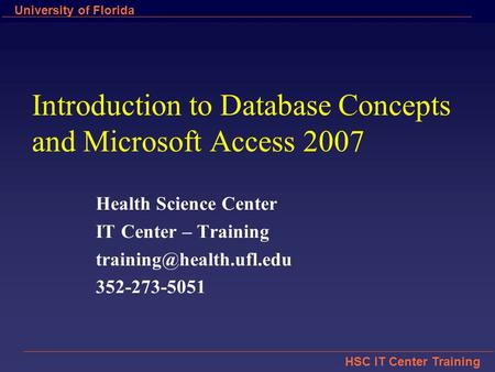 HSC IT Center Training University of Florida Introduction to Database Concepts and Microsoft Access 2007 Health Science Center IT Center – Training