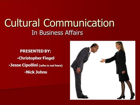 Cultural Communication In Business Affairs PRESENTED BY: -Christopher Fiegel -Jesse Cipollini (who is not here) -Nick Johns.