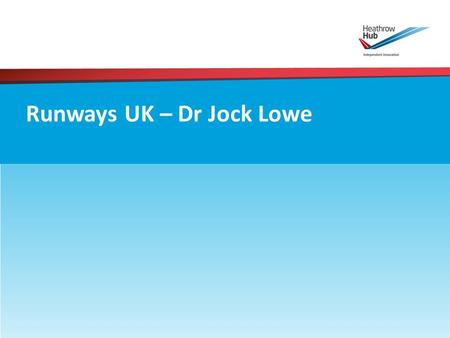 Runways UK – Dr Jock Lowe. 1.Is extra capacity needed? Commission Report – Yes 2.Where should that capacity be? Commission Report – Emphatic Recommendation;