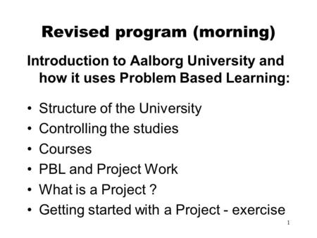 1 Revised program (morning) Introduction to Aalborg University and how it uses Problem Based Learning: Structure of the University Controlling the studies.