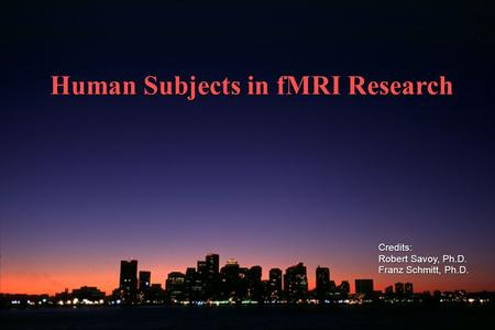 Human Subjects in fMRI Research Credits: Robert Savoy, Ph.D. Franz Schmitt, Ph.D.