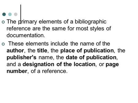 The primary elements of a bibliographic reference are the same for most styles of documentation. These elements include the name of the author, the title,