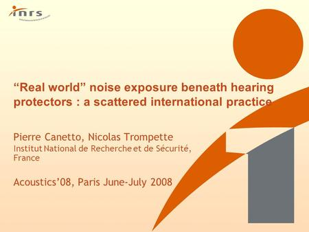 """Real world"" noise exposure beneath hearing protectors : a scattered international practice Pierre Canetto, Nicolas Trompette Institut National de Recherche."