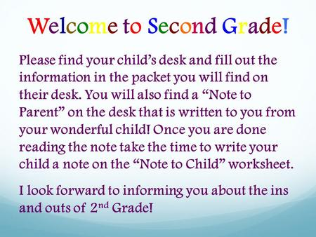 "Welcome to Second Grade! Please find your child's desk and fill out the information in the packet you will find on their desk. You will also find a ""Note."
