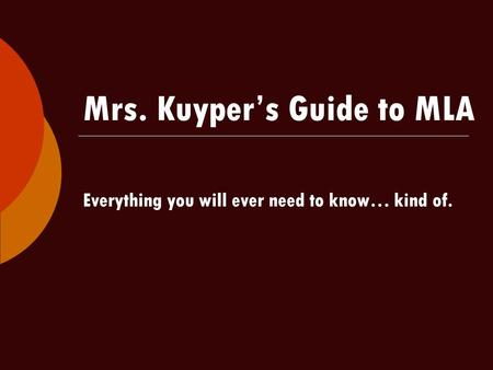 Mrs. Kuyper's Guide to MLA Everything you will ever need to know… kind of.