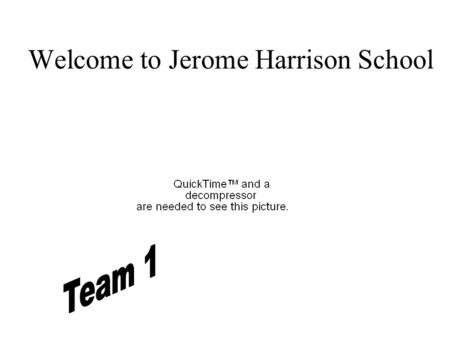 Welcome to Jerome Harrison School Team 1 Open House Meet our Team 1 Teachers A Typical Day Special Events and Programs Other Important Information to.