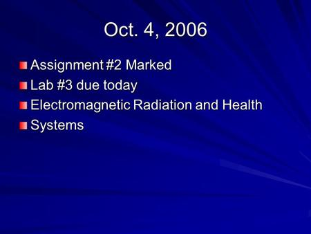 Oct. 4, 2006 Assignment #2 Marked Lab #3 due today Electromagnetic Radiation and Health Systems.