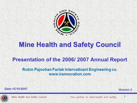 1 Mine Health and Safety Council Presentation of the 2006/ 2007 Annual Report Rubin Pajoohan Fartak Internatioanl Engineering co. www.irannovation.com.