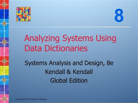 Copyright © 2011 Pearson Education Analyzing Systems Using Data Dictionaries Systems Analysis and Design, 8e Kendall & Kendall Global Edition 8.
