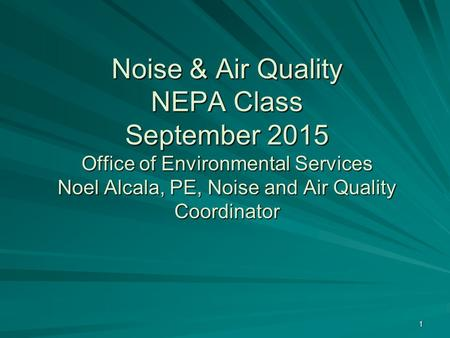 Noise & Air Quality NEPA Class September 2015 Office of Environmental Services Noel Alcala, PE, Noise and Air Quality Coordinator Noise & Air Quality NEPA.