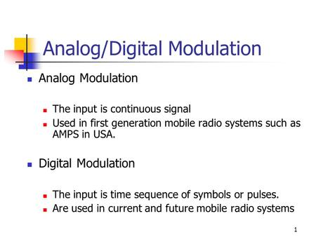 1 Analog/Digital Modulation Analog Modulation The input is continuous signal Used in first generation mobile radio systems such as AMPS in USA. Digital.