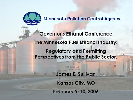 Governor's Ethanol Conference The Minnesota Fuel Ethanol Industry: Regulatory and Permitting Perspectives from the Public Sector. James E. Sullivan Kansas.