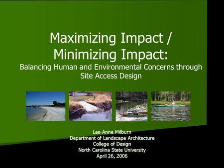 Maximizing Impact / Minimizing Impact: Balancing Human and Environmental Concerns through Site Access Design Lee-Anne Milburn Department of Landscape Architecture.