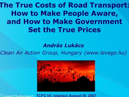 The True Costs of Road Transport: How to Make People Aware, and How to Make Government Set the True Prices András Lukács Clean Air Action Group, Hungary.