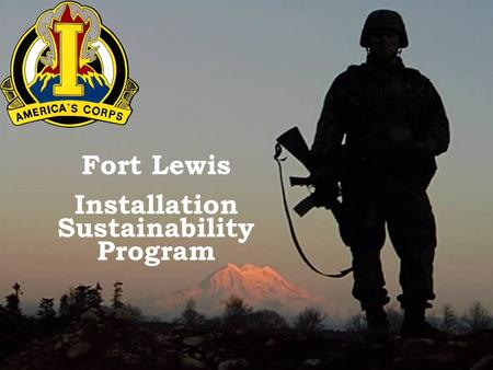 MISSION FIRST…PEOPLE ALWAYS…ONE TEAM Fort Lewis Installation Sustainability Program.