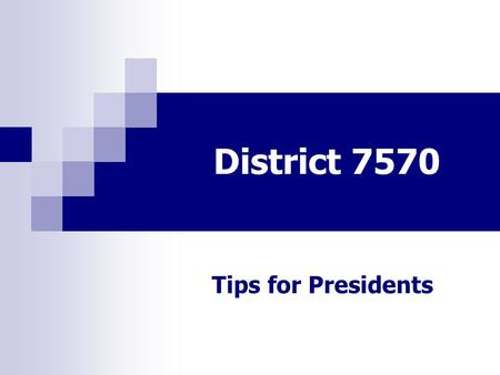 District 7570 Tips for Presidents. District 7570 DTTS 2014 TIPS Strong, consistent opening Meeting Agenda Recognize member's accomplishments Carry Greeting.