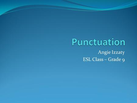 Angie Izzaty ESL Class – Grade 9. Why do we need punctuation? Punctuation allows the authors writing to be easy to read and understandable for the reader.