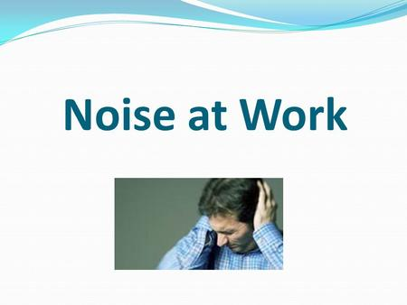 Noise at Work. What is noise? Unpleasant or unwanted sound.