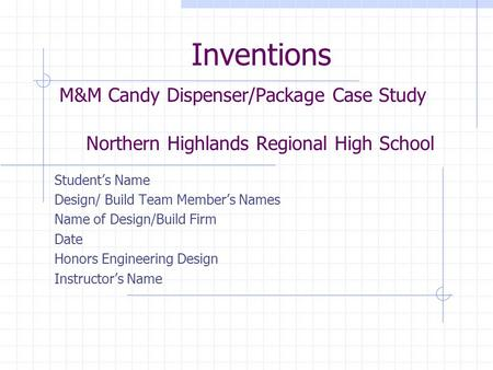 Inventions M&M Candy Dispenser/Package Case Study Northern Highlands Regional High School Student's Name Design/ Build Team Member's Names Name of Design/Build.