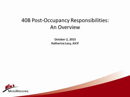 40B Post-Occupancy Responsibilities: An Overview October 2, 2015 Katharine Lacy, AICP.