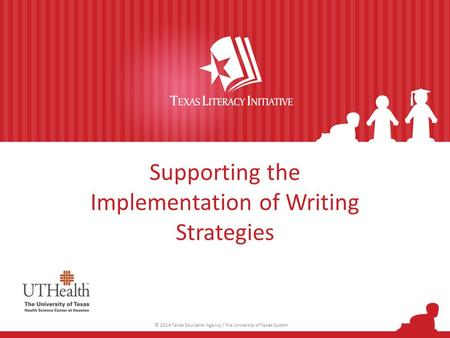 Supporting the Implementation of Writing Strategies © 2014 Texas Education Agency / The University of Texas System.