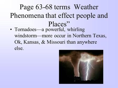 "Page 63-68 terms Weather Phenomena that effect people and Places"" Tornadoes—a powerful, whirling windstorm—more occur in Northern Texas, Ok, Kansas, &"