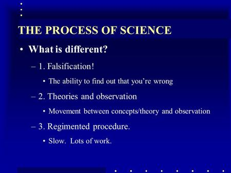THE PROCESS OF SCIENCE What is different? –1. Falsification! The ability to find out that you're wrong –2. Theories and observation Movement between concepts/theory.