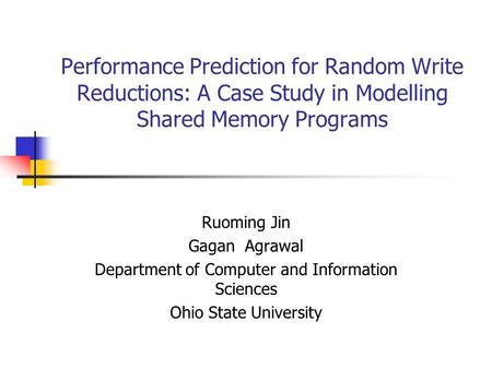 Performance Prediction for Random Write Reductions: A Case Study in Modelling Shared Memory Programs Ruoming Jin Gagan Agrawal Department of Computer and.